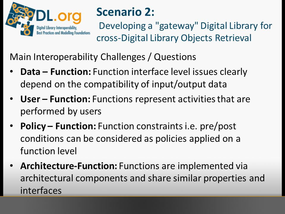 Scenario 2: Developing a gateway Digital Library for cross-Digital Library Objects Retrieval Main Interoperability Challenges / Questions Data – Function: Function interface level issues clearly depend on the compatibility of input/output data User – Function: Functions represent activities that are performed by users Policy – Function: Function constraints i.e.