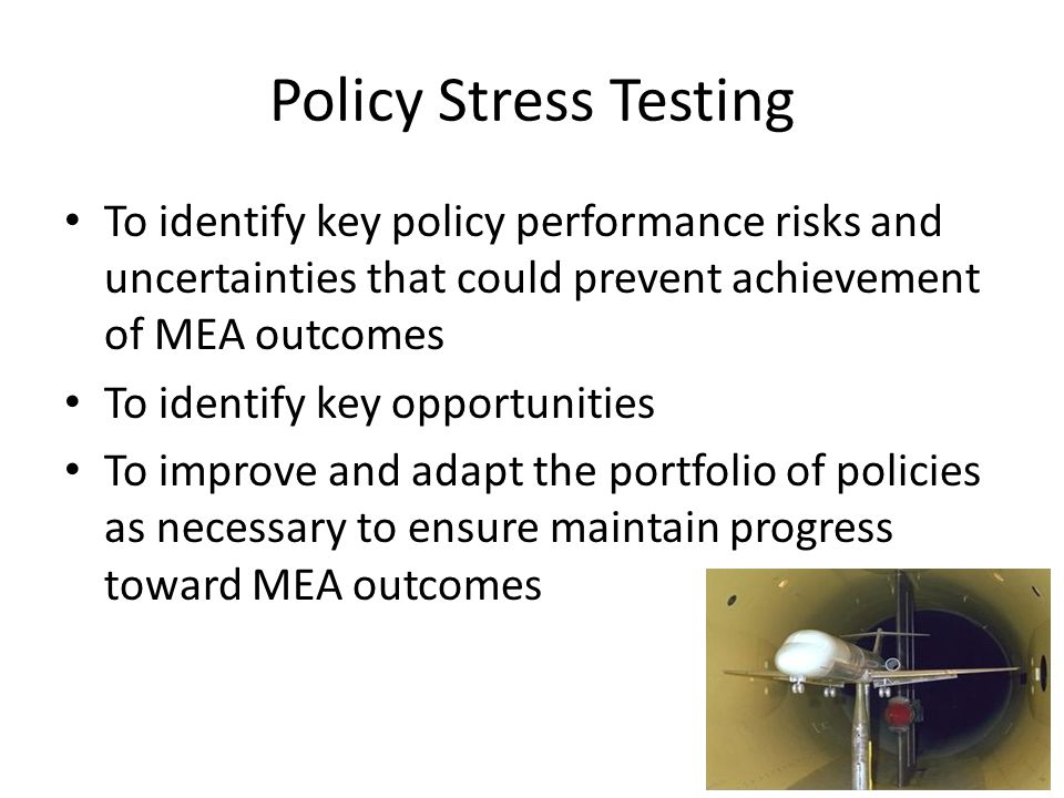 Policy Stress Testing To identify key policy performance risks and uncertainties that could prevent achievement of MEA outcomes To identify key opport