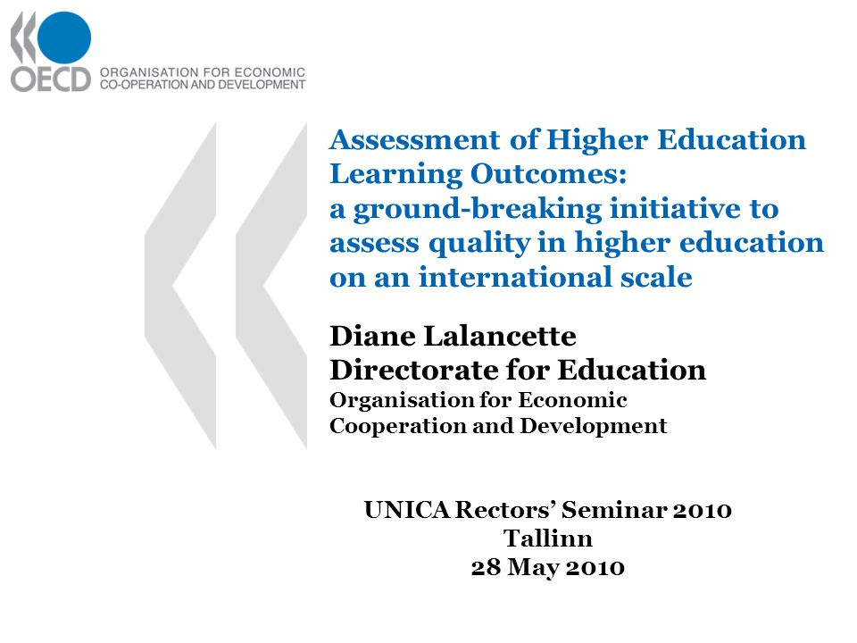 Assessment of Higher Education Learning Outcomes: a ground-breaking initiative to assess quality in higher education on an international scale Diane Lalancette Directorate for Education Organisation for Economic Cooperation and Development UNICA Rectors' Seminar 2010 Tallinn 28 May 2010
