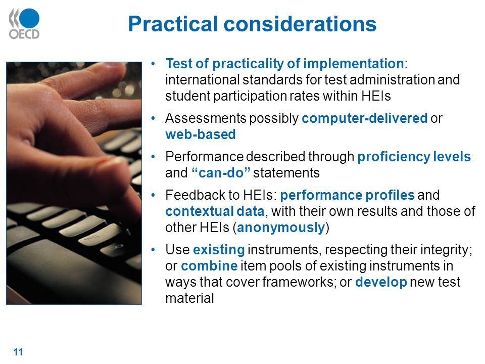 11 Practical considerations Test of practicality of implementation: international standards for test administration and student participation rates within HEIs Assessments possibly computer-delivered or web-based Performance described through proficiency levels and can-do statements Feedback to HEIs: performance profiles and contextual data, with their own results and those of other HEIs (anonymously) Use existing instruments, respecting their integrity; or combine item pools of existing instruments in ways that cover frameworks; or develop new test material