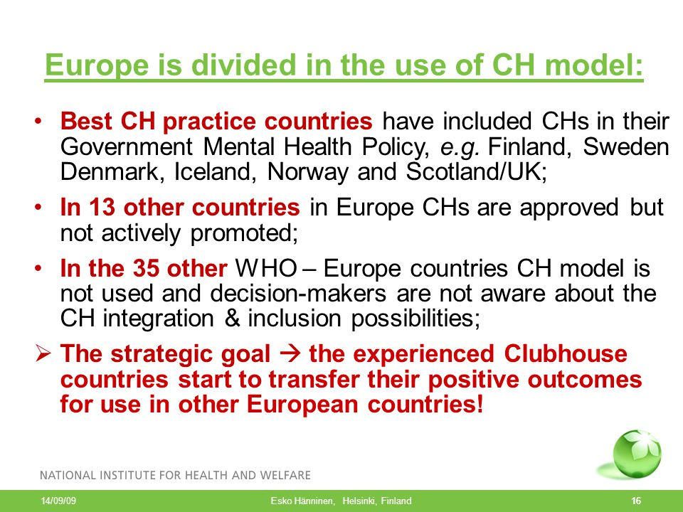 16 Europe is divided in the use of CH model: Best CH practice countries have included CHs in their Government Mental Health Policy, e.g. Finland, Swed