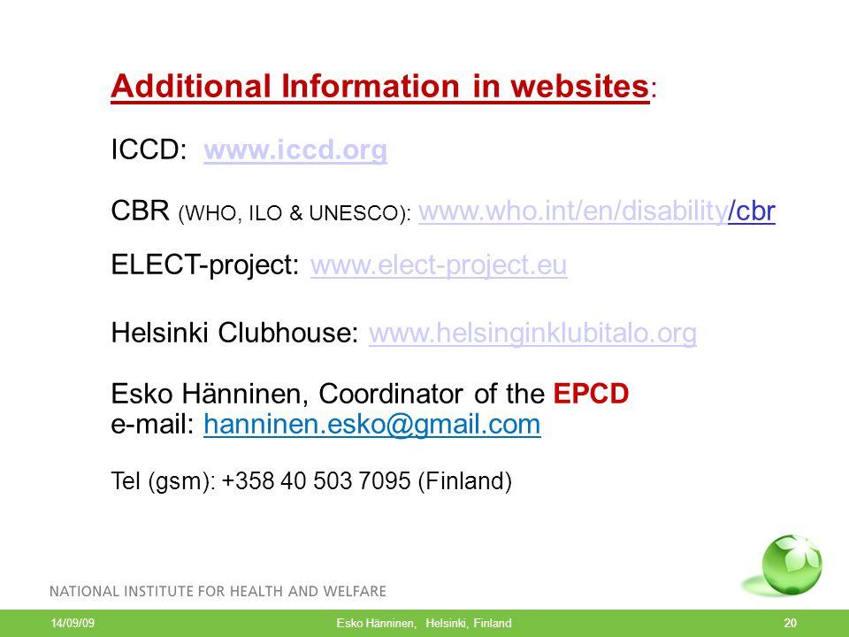20 14/09/09 Esko Hänninen, Helsinki, Finland20 Additional Information in websites : ICCD: www.iccd.orgwww.iccd.org CBR (WHO, ILO & UNESCO): www.who.int/en/disability/cbr www.who.int/en/disability ELECT-project: www.elect-project.euwww.elect-project.eu Helsinki Clubhouse: www.helsinginklubitalo.orgwww.helsinginklubitalo.org Esko Hänninen, Coordinator of the EPCD e-mail: hanninen.esko@gmail.com Tel (gsm): +358 40 503 7095 (Finland)