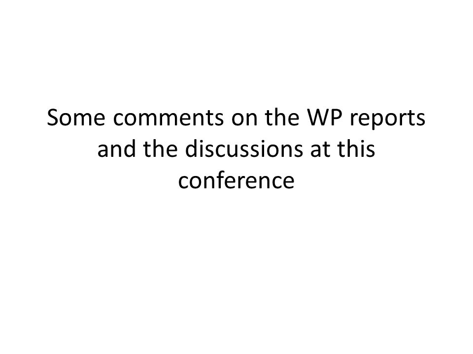 Some comments on the WP reports and the discussions at this conference