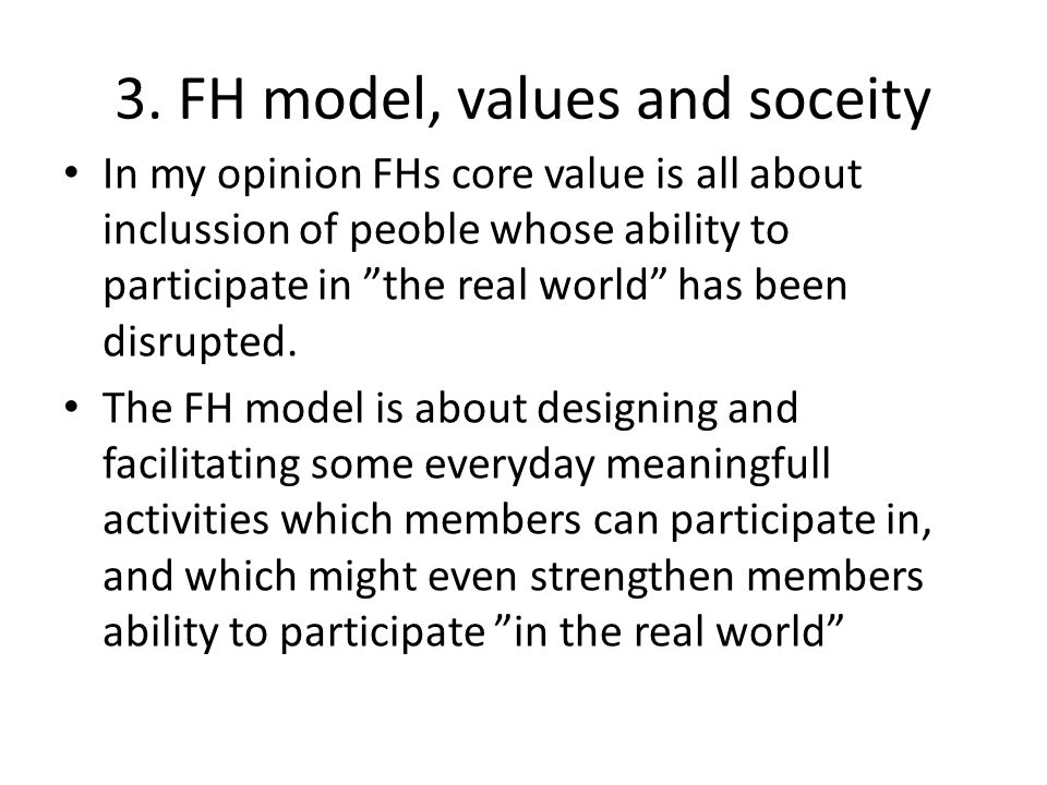 """3. FH model, values and soceity In my opinion FHs core value is all about inclussion of peoble whose ability to participate in """"the real world"""" has be"""