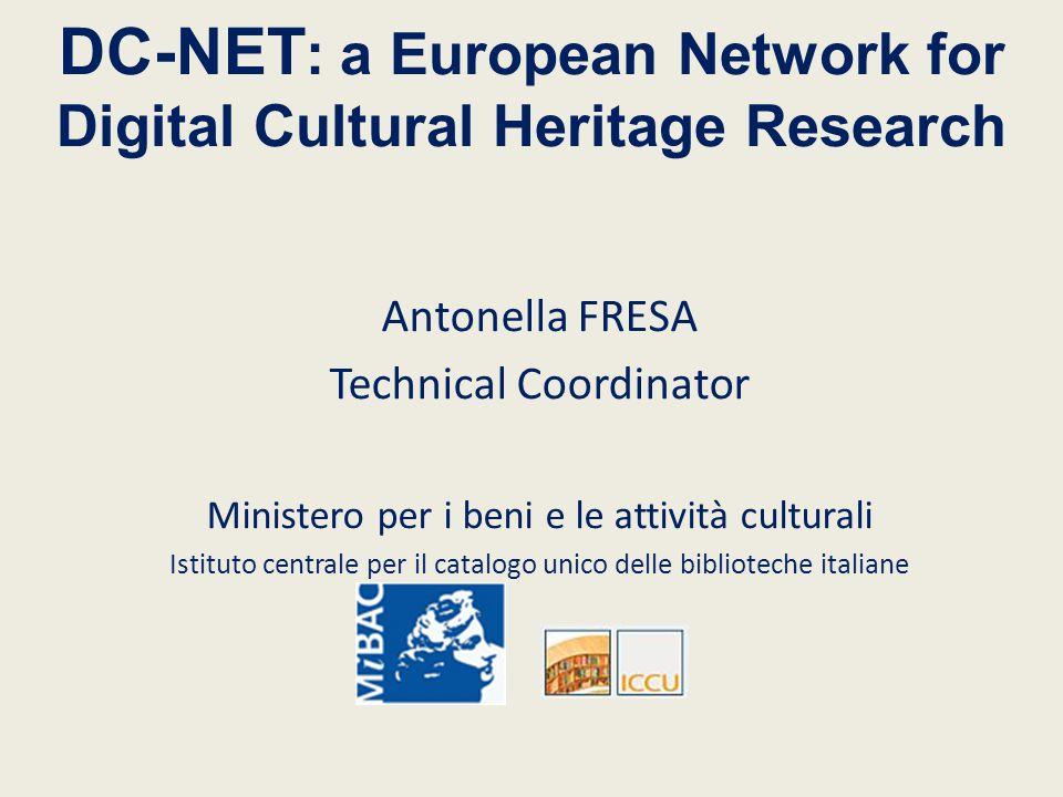 DC-NET : a European Network for Digital Cultural Heritage Research Antonella FRESA Technical Coordinator Ministero per i beni e le attività culturali Istituto centrale per il catalogo unico delle biblioteche italiane