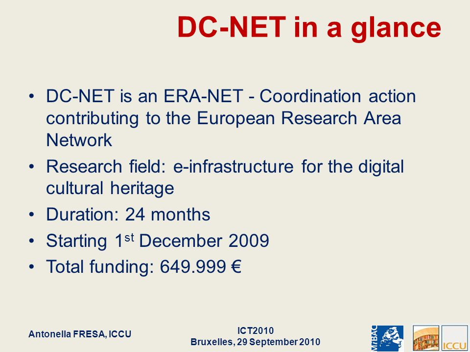 DC-NET in a glance DC-NET is an ERA-NET - Coordination action contributing to the European Research Area Network Research field: e-infrastructure for the digital cultural heritage Duration: 24 months Starting 1 st December 2009 Total funding: 649.999 € Antonella FRESA, ICCU ICT2010 Bruxelles, 29 September 2010