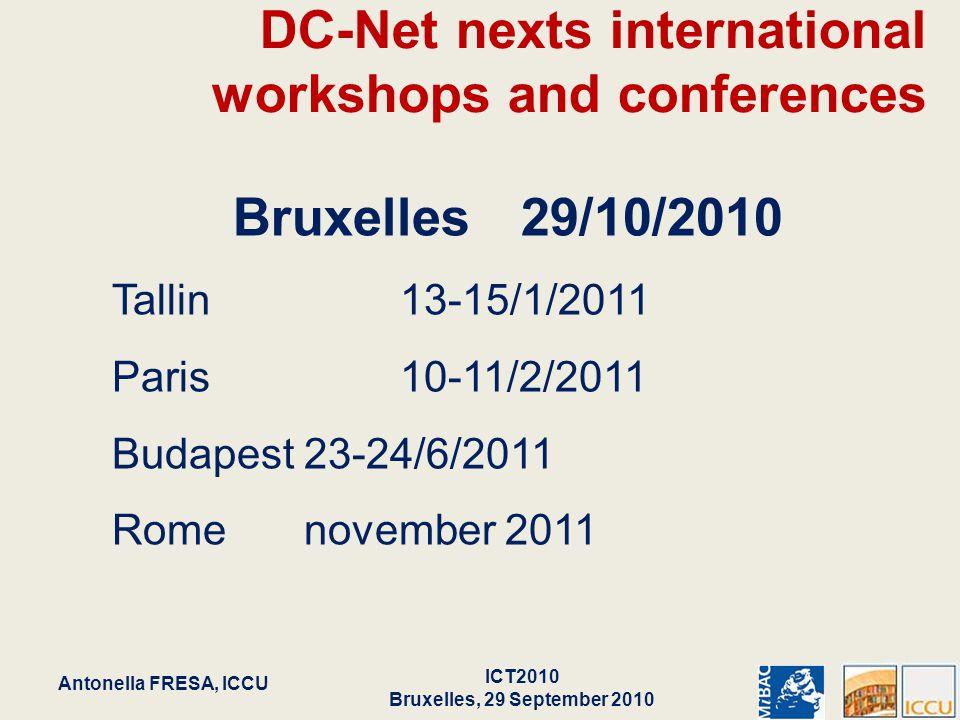 DC-Net nexts international workshops and conferences Bruxelles29/10/2010 Tallin13-15/1/2011 Paris10-11/2/2011 Budapest23-24/6/2011 Romenovember 2011 5 Antonella FRESA, ICCU ICT2010 Bruxelles, 29 September 2010