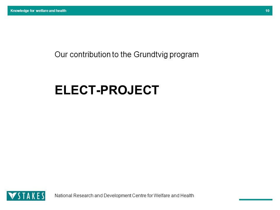 National Research and Development Centre for Welfare and Health Knowledge for welfare and health Our contribution to the Grundtvig program ELECT-PROJECT 10