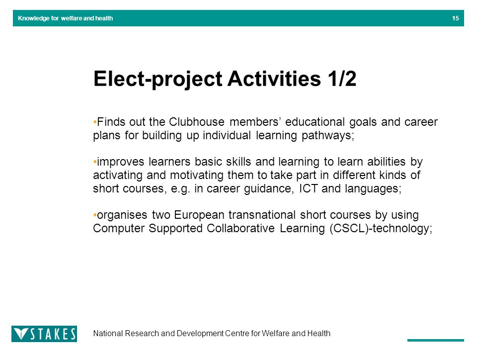 National Research and Development Centre for Welfare and Health Knowledge for welfare and health Elect-project Activities 1/2 Finds out the Clubhouse members' educational goals and career plans for building up individual learning pathways; improves learners basic skills and learning to learn abilities by activating and motivating them to take part in different kinds of short courses, e.g.
