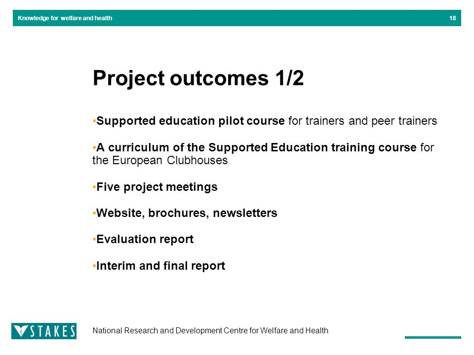 National Research and Development Centre for Welfare and Health Knowledge for welfare and health Project outcomes 1/2 Supported education pilot course for trainers and peer trainers A curriculum of the Supported Education training course for the European Clubhouses Five project meetings Website, brochures, newsletters Evaluation report Interim and final report 18
