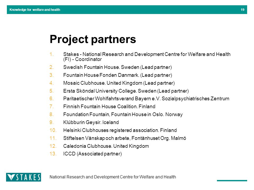 National Research and Development Centre for Welfare and Health Knowledge for welfare and health19 Project partners 1.Stakes - National Research and Development Centre for Welfare and Health (FI) - Coordinator 2.Swedish Fountain House.