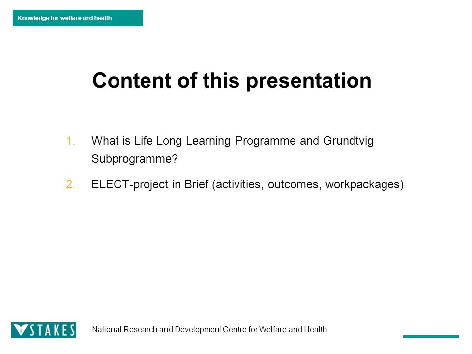Knowledge for welfare and health National Research and Development Centre for Welfare and Health Content of this presentation 1.What is Life Long Learning Programme and Grundtvig Subprogramme.