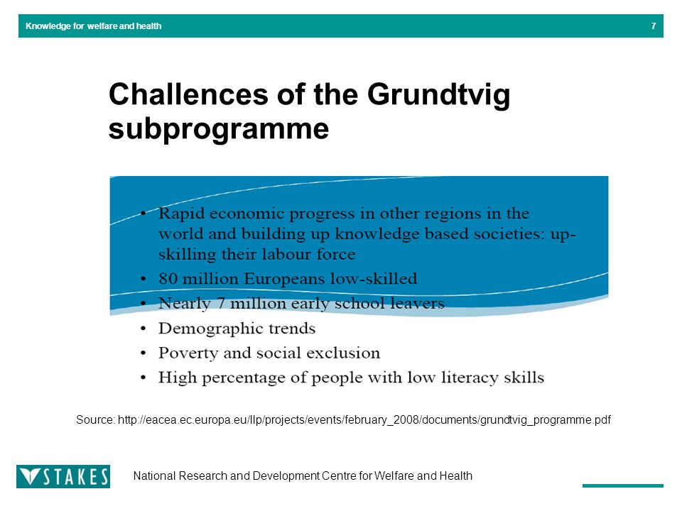 National Research and Development Centre for Welfare and Health Knowledge for welfare and health Challences of the Grundtvig subprogramme 7 Source: http://eacea.ec.europa.eu/llp/projects/events/february_2008/documents/grundtvig_programme.pdf