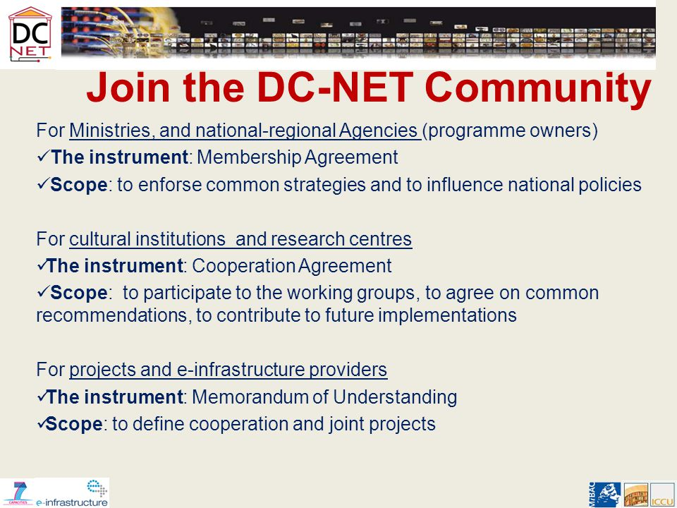 Join the DC-NET Community For Ministries, and national-regional Agencies (programme owners) The instrument: Membership Agreement Scope: to enforse common strategies and to influence national policies For cultural institutions and research centres The instrument: Cooperation Agreement Scope: to participate to the working groups, to agree on common recommendations, to contribute to future implementations For projects and e-infrastructure providers The instrument: Memorandum of Understanding Scope: to define cooperation and joint projects