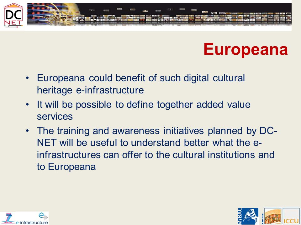 Europeana Europeana could benefit of such digital cultural heritage e-infrastructure It will be possible to define together added value services The training and awareness initiatives planned by DC- NET will be useful to understand better what the e- infrastructures can offer to the cultural institutions and to Europeana