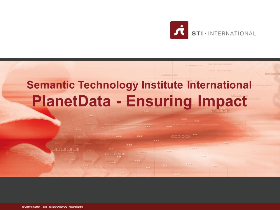  Copyright 2007 STI - INTERNATIONAL www.sti2.org Semantic Technology Institute International PlanetData - Ensuring Impact