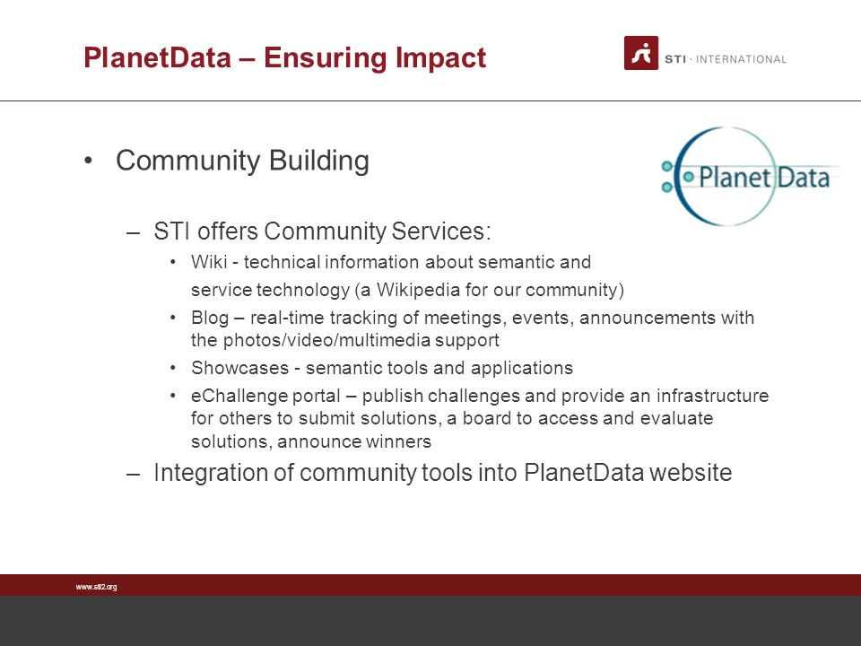 www.sti2.org PlanetData – Ensuring Impact Community Building –STI offers Community Services: Wiki - technical information about semantic and service t