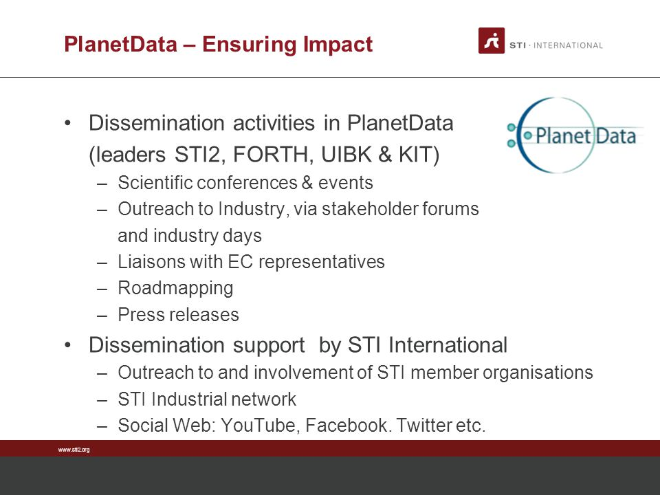 www.sti2.org PlanetData – Ensuring Impact Dissemination activities in PlanetData (leaders STI2, FORTH, UIBK & KIT) –Scientific conferences & events –O
