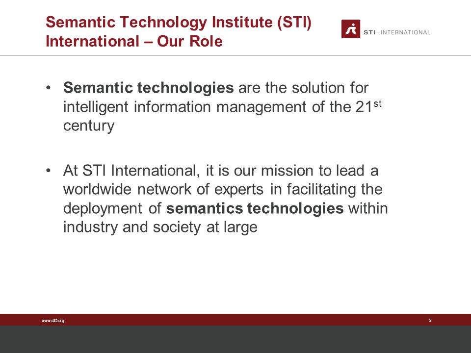 www.sti2.org Semantic Technology Institute (STI) International – Our Role Semantic technologies are the solution for intelligent information managemen