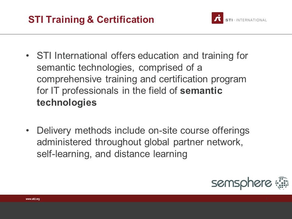 www.sti2.org STI Training & Certification STI International offers education and training for semantic technologies, comprised of a comprehensive trai