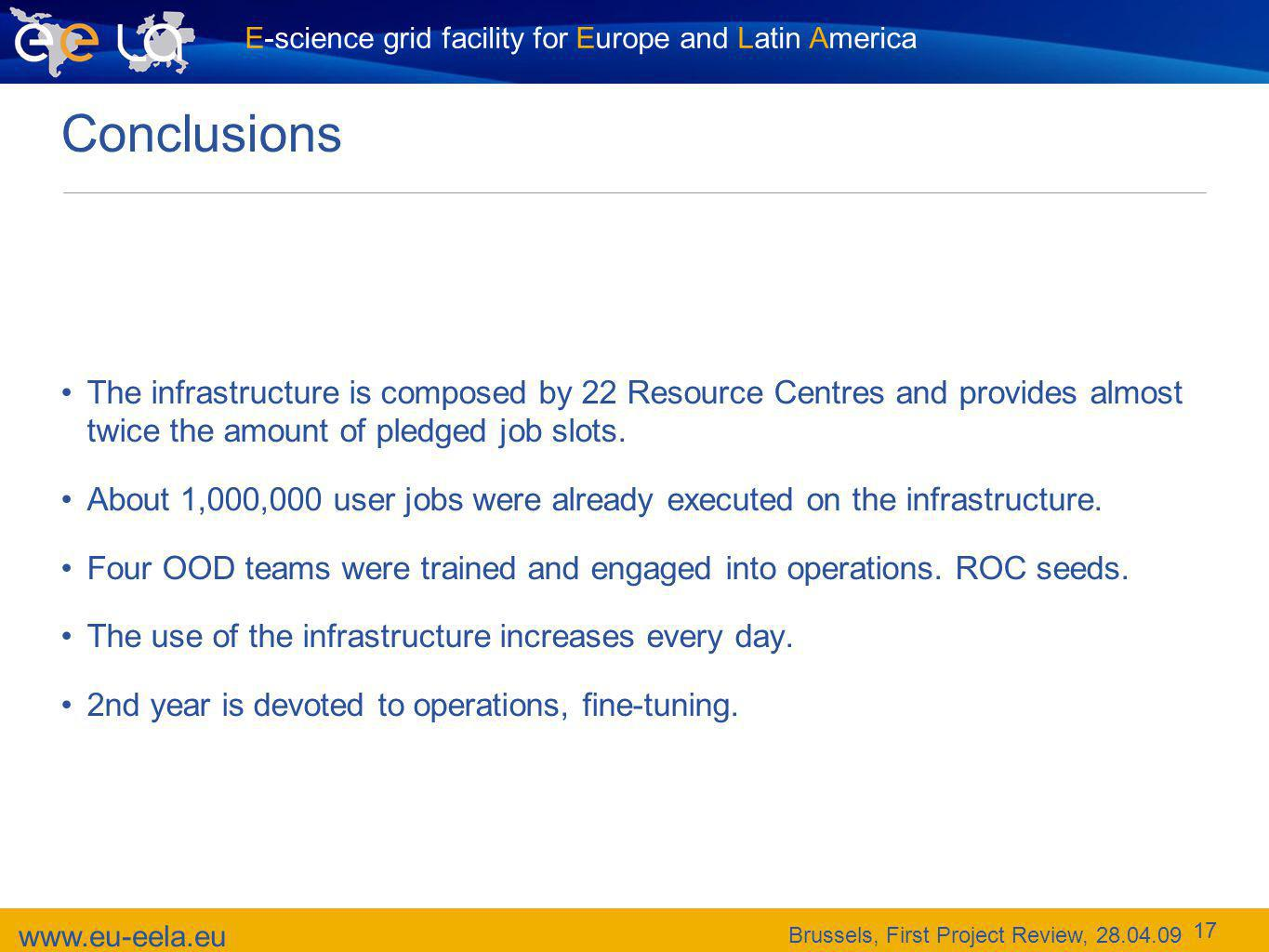 www.eu-eela.eu Brussels, First Project Review, 28.04.09 E-science grid facility for Europe and Latin America 17 Conclusions The infrastructure is composed by 22 Resource Centres and provides almost twice the amount of pledged job slots.