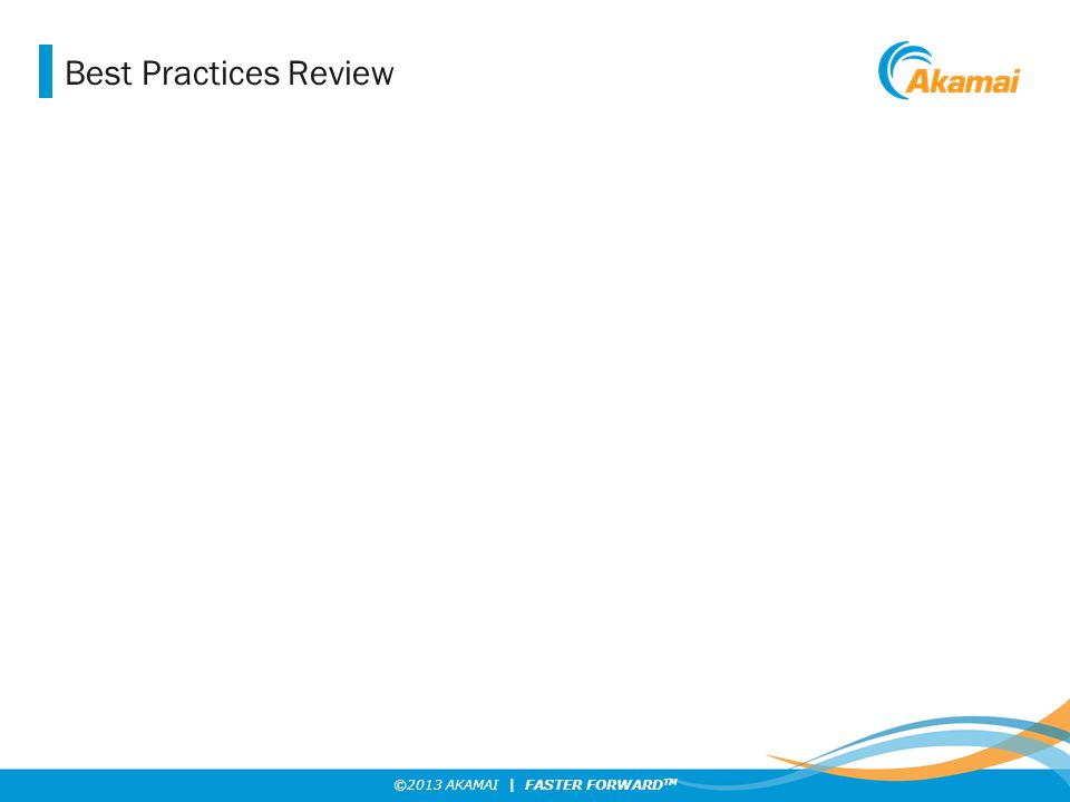 ©2013 AKAMAI | FASTER FORWARD TM Best Practices Review