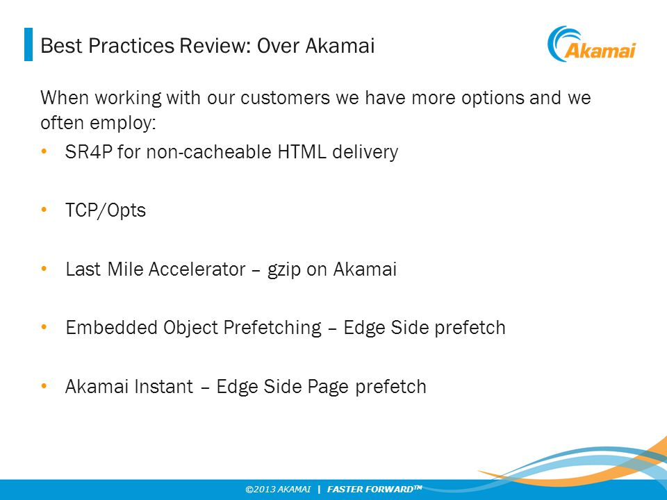 ©2013 AKAMAI | FASTER FORWARD TM Best Practices Review: Over Akamai When working with our customers we have more options and we often employ: SR4P for non-cacheable HTML delivery TCP/Opts Last Mile Accelerator – gzip on Akamai Embedded Object Prefetching – Edge Side prefetch Akamai Instant – Edge Side Page prefetch