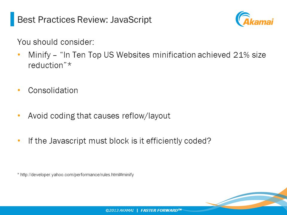 ©2013 AKAMAI | FASTER FORWARD TM Best Practices Review: JavaScript You should consider: Minify – In Ten Top US Websites minification achieved 21% size reduction * Consolidation Avoid coding that causes reflow/layout If the Javascript must block is it efficiently coded.
