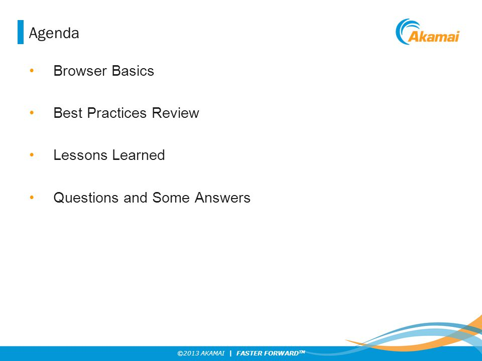 ©2013 AKAMAI | FASTER FORWARD TM Agenda Browser Basics Best Practices Review Lessons Learned Questions and Some Answers