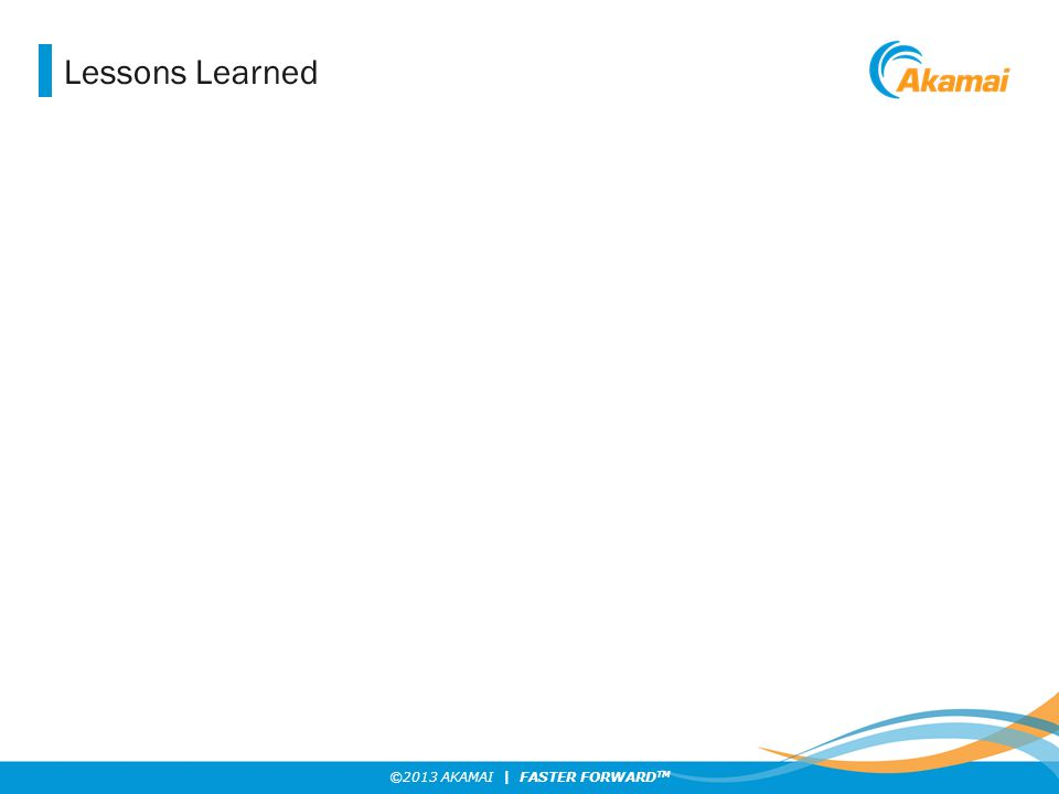 ©2013 AKAMAI | FASTER FORWARD TM Lessons Learned
