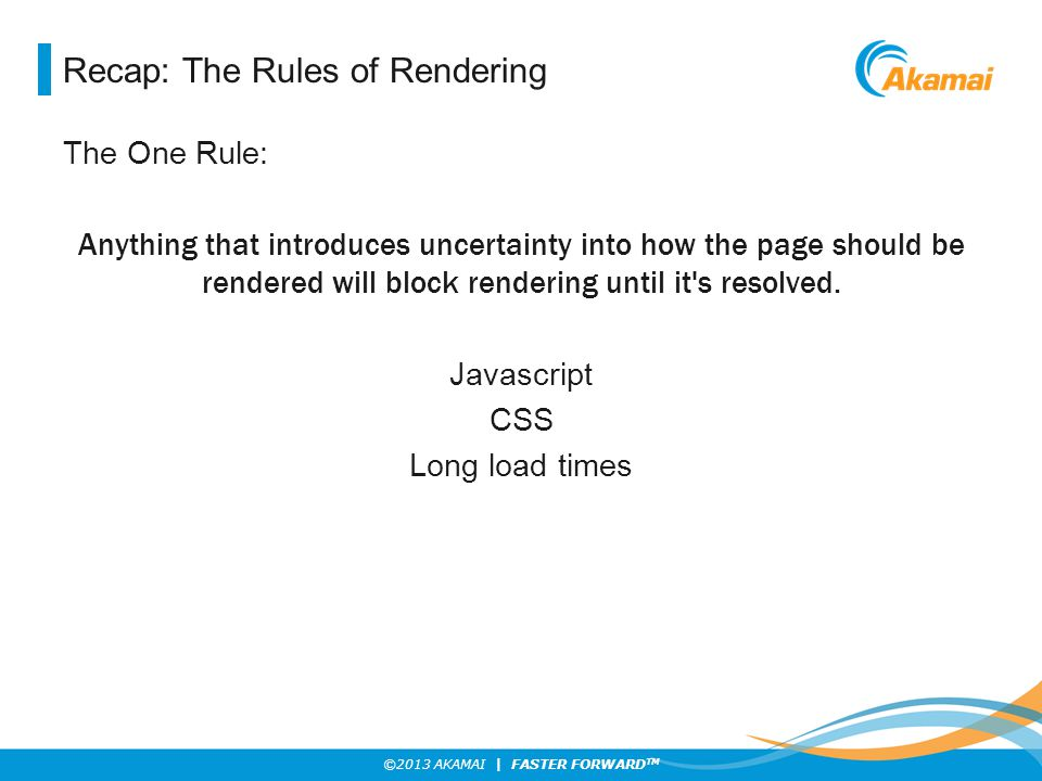 ©2013 AKAMAI | FASTER FORWARD TM Recap: The Rules of Rendering The One Rule: Anything that introduces uncertainty into how the page should be rendered will block rendering until it s resolved.