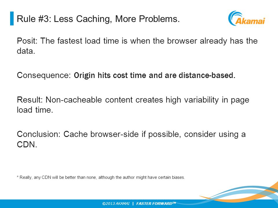 ©2013 AKAMAI | FASTER FORWARD TM Rule #3: Less Caching, More Problems. Posit: The fastest load time is when the browser already has the data. Conseque