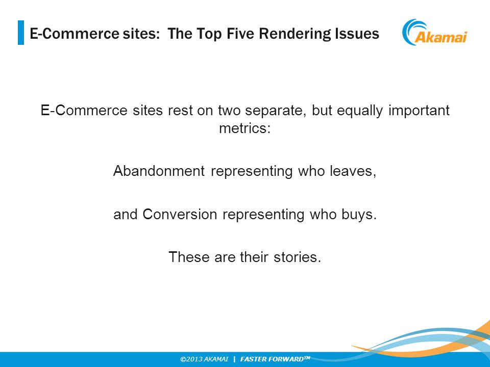 ©2013 AKAMAI | FASTER FORWARD TM E-Commerce sites: The Top Five Rendering Issues E-Commerce sites rest on two separate, but equally important metrics: