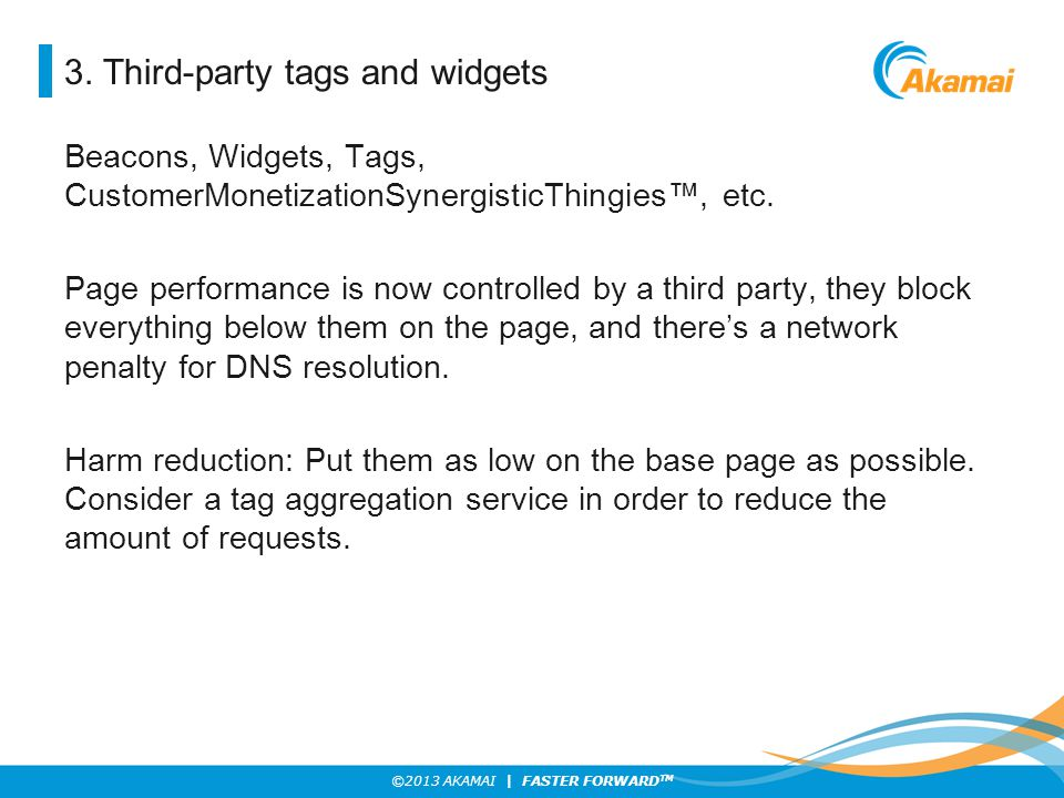 ©2013 AKAMAI | FASTER FORWARD TM 3. Third-party tags and widgets Beacons, Widgets, Tags, CustomerMonetizationSynergisticThingies™, etc. Page performan