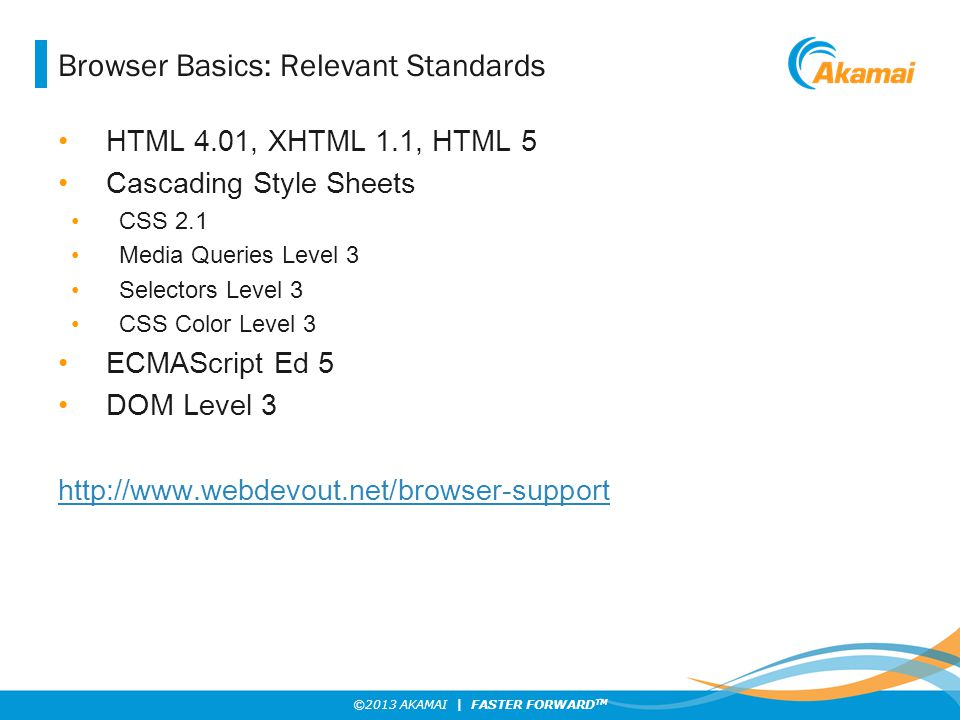 ©2013 AKAMAI | FASTER FORWARD TM Browser Basics: Relevant Standards HTML 4.01, XHTML 1.1, HTML 5 Cascading Style Sheets CSS 2.1 Media Queries Level 3 Selectors Level 3 CSS Color Level 3 ECMAScript Ed 5 DOM Level 3 http://www.webdevout.net/browser-support