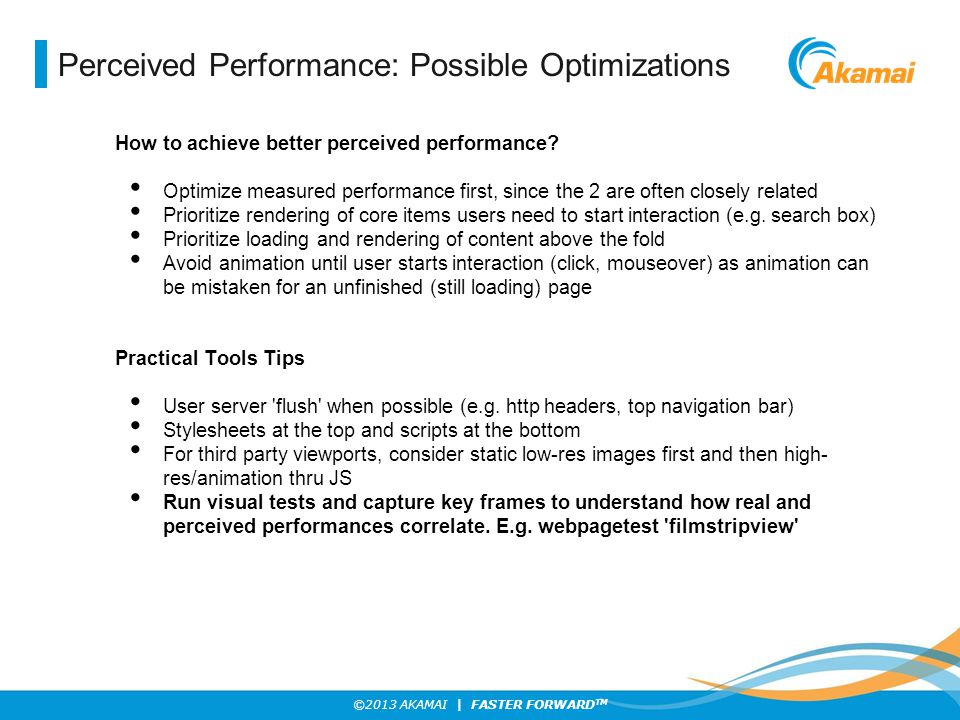 ©2013 AKAMAI | FASTER FORWARD TM Perceived Performance: Possible Optimizations How to achieve better perceived performance? Optimize measured performa