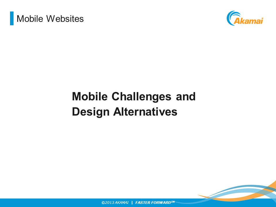 ©2013 AKAMAI | FASTER FORWARD TM Mobile Websites Mobile Challenges and Design Alternatives