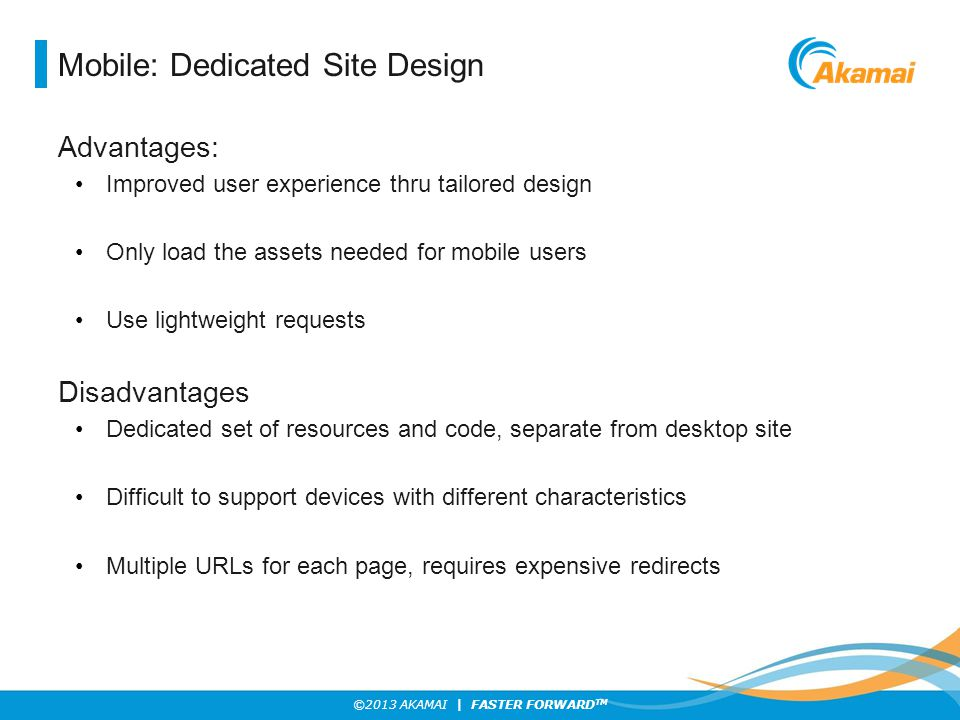 ©2013 AKAMAI | FASTER FORWARD TM Mobile: Dedicated Site Design Advantages: Improved user experience thru tailored design Only load the assets needed f