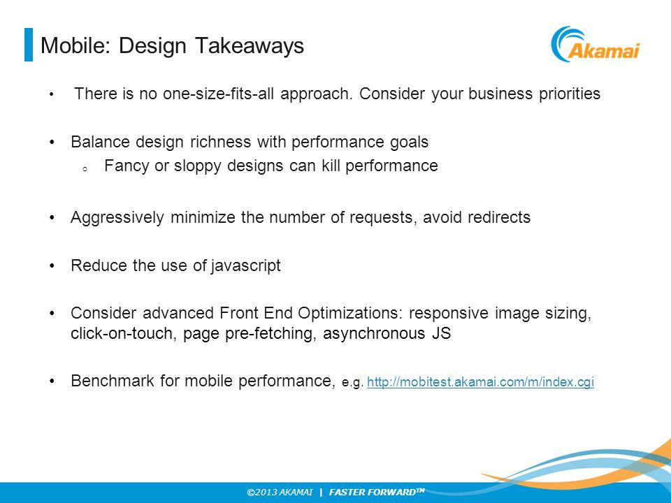 ©2013 AKAMAI | FASTER FORWARD TM Mobile: Design Takeaways There is no one-size-fits-all approach. Consider your business priorities Balance design ric