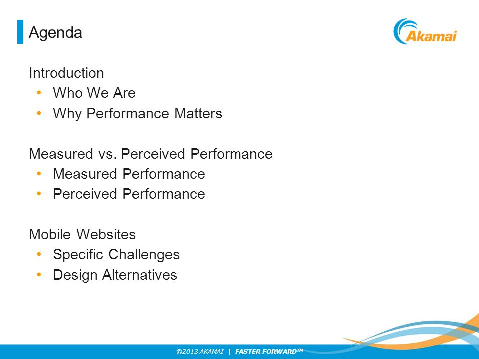 ©2013 AKAMAI | FASTER FORWARD TM Agenda Introduction Who We Are Why Performance Matters Measured vs. Perceived Performance Measured Performance Percei