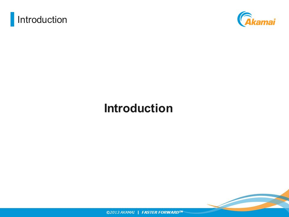 ©2013 AKAMAI | FASTER FORWARD TM Introduction
