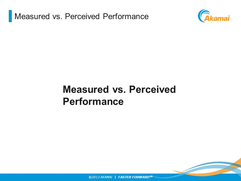 ©2013 AKAMAI | FASTER FORWARD TM Measured vs. Perceived Performance