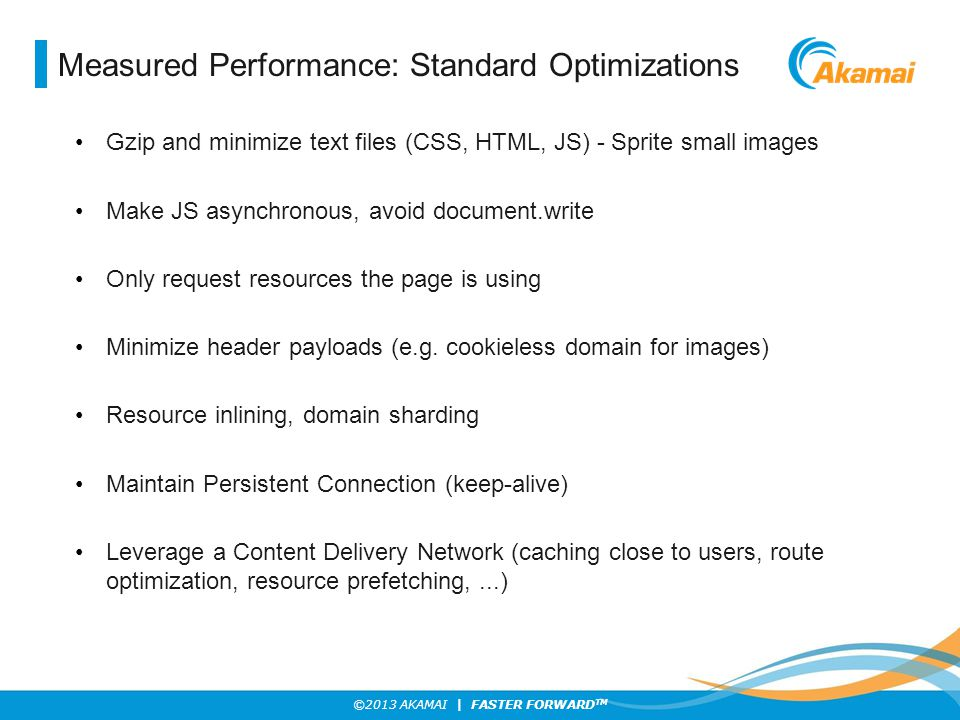 ©2013 AKAMAI | FASTER FORWARD TM Measured Performance: Standard Optimizations Gzip and minimize text files (CSS, HTML, JS) - Sprite small images Make JS asynchronous, avoid document.write Only request resources the page is using Minimize header payloads (e.g.