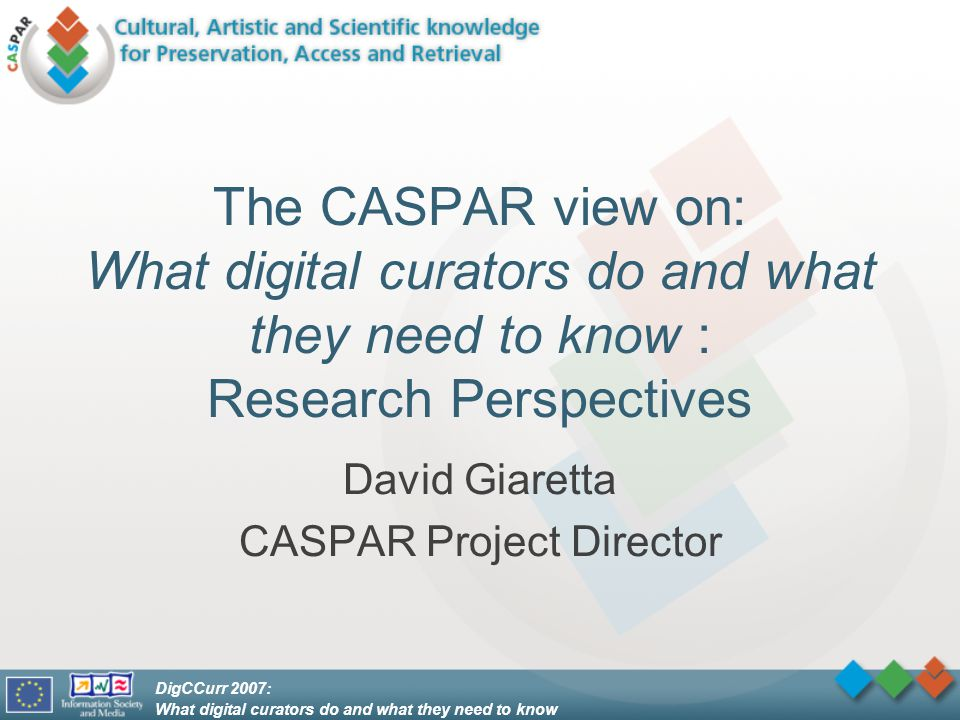 DigCCurr 2007: What digital curators do and what they need to know CASPAR aims Produce tools and techniques to support digital preservation and make it easier to share the cost –must be relatively easy to use –must have a low buy-in in terms of effort required for adoption –must avoid requiring wholesale change of everyone else's systems –must be decentralised and reproducible so that it can live on after the formal end of the CASPAR project –must be preservable –must be open: open source, open standards Cannot do everything –Working closely with the UK Digital Curation Centre