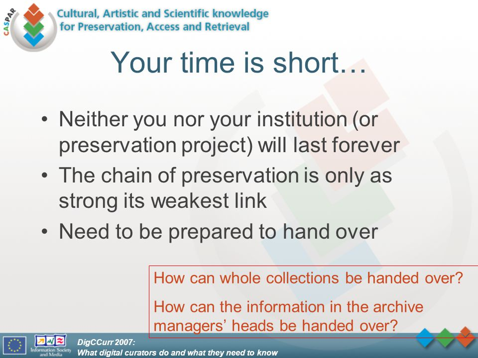 DigCCurr 2007: What digital curators do and what they need to know Your time is short… Neither you nor your institution (or preservation project) will last forever The chain of preservation is only as strong its weakest link Need to be prepared to hand over How can whole collections be handed over.