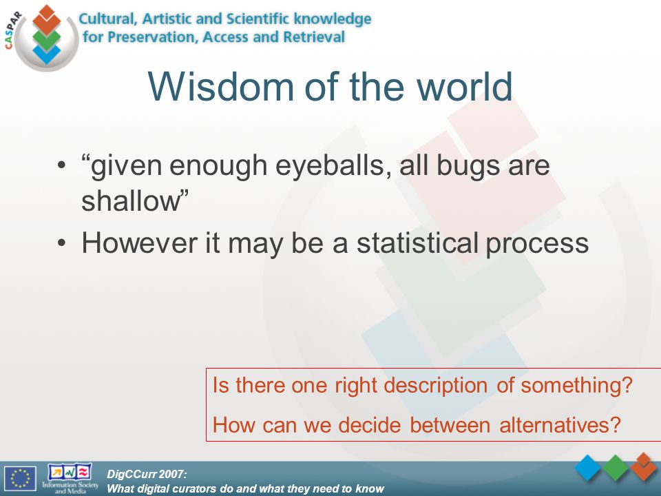 DigCCurr 2007: What digital curators do and what they need to know Wisdom of the world given enough eyeballs, all bugs are shallow However it may be a statistical process Is there one right description of something.
