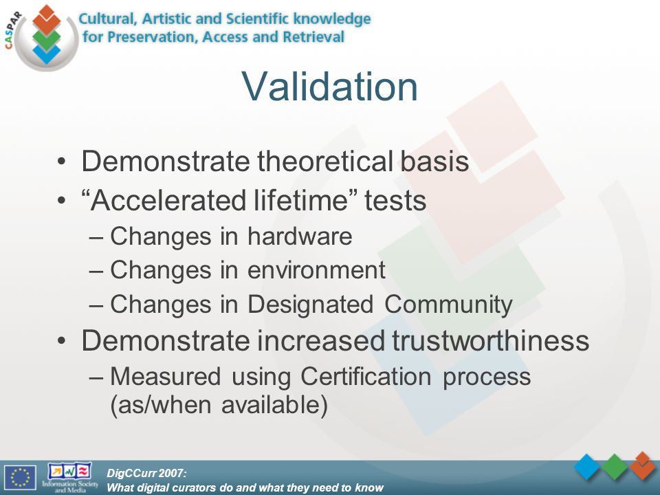 DigCCurr 2007: What digital curators do and what they need to know Validation Demonstrate theoretical basis Accelerated lifetime tests –Changes in hardware –Changes in environment –Changes in Designated Community Demonstrate increased trustworthiness –Measured using Certification process (as/when available)