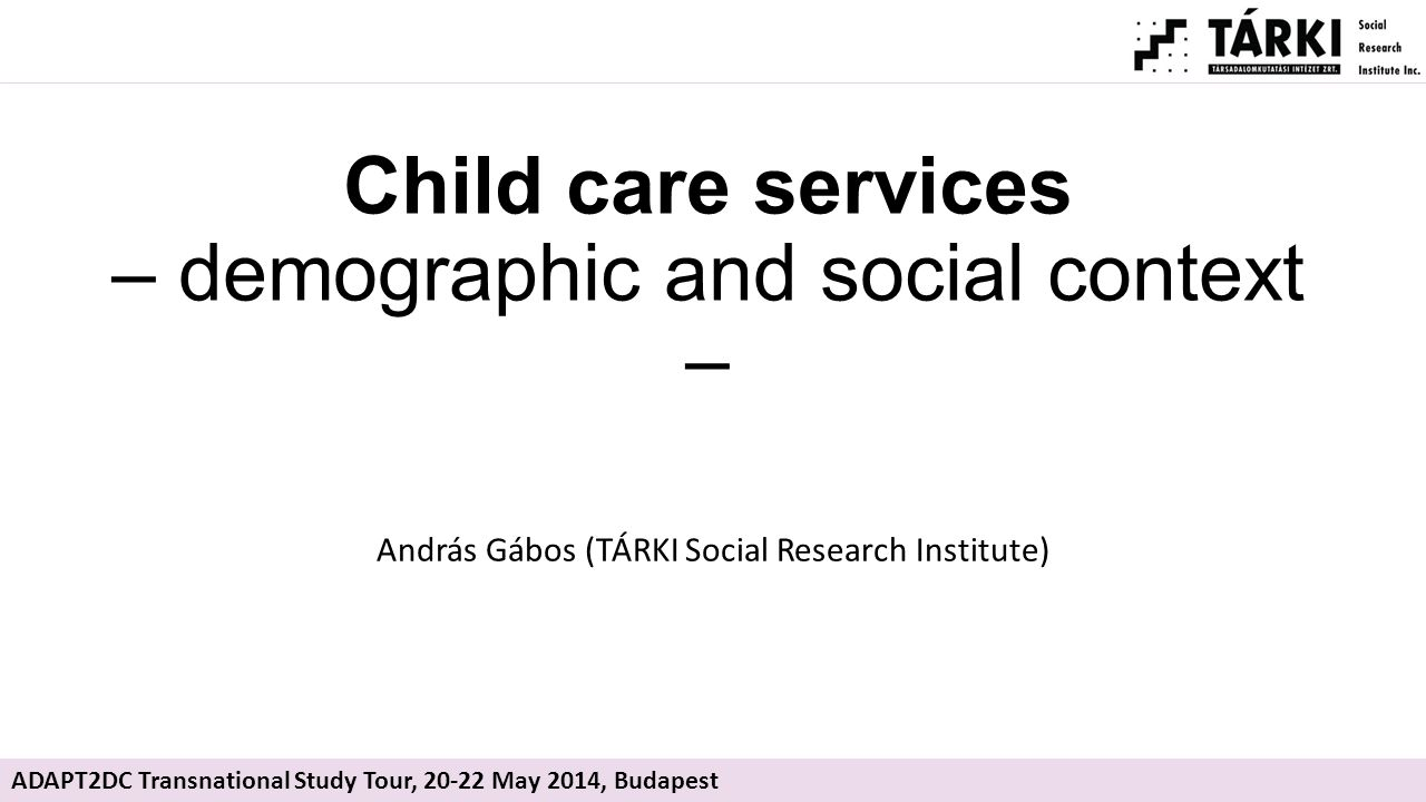 Child care services – demographic and social context – András Gábos (TÁRKI Social Research Institute) ADAPT2DC Transnational Study Tour, 20-22 May 2014, Budapest
