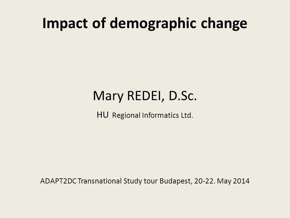 Impact of demographic change Mary REDEI, D.Sc. HU Regional Informatics Ltd.