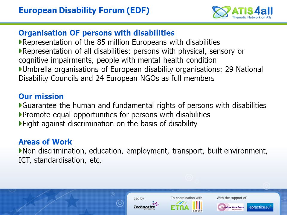European Disability Forum (EDF) Organisation OF persons with disabilities Representation of the 85 million Europeans with disabilities Representation